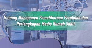 Training Manajemen Pemeliharaan Peralatan dan Perlengkapan Medis Rumah Sakit