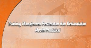 Training Manajemen Perawatan dan Kehandalan Mesin Produksi