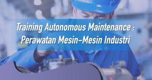 Training Autonomous Maintenance : Perawatan Mesin-Mesin Industri