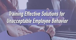 Training Effective Solutions for Unacceptable Employee Behavior