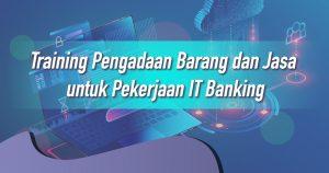 Training Pengadaan Barang dan Jasa untuk Pekerjaan IT Banking